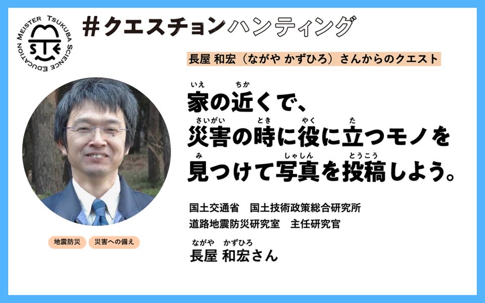 【長屋 和宏さん】家の近くで、 災害の時に役に立つモノを 見つけて写真を投稿しよう。